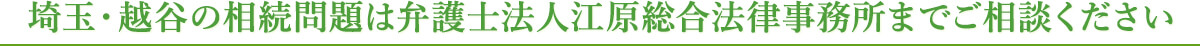 埼玉・越谷の相続問題は弁護士法人江原総合法律事務所までご相談ください